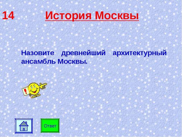 14 История Москвы Ответ Назовите древнейший архитектурный ансамбль Москвы.