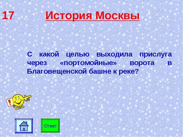 17 История Москвы С какой целью выходила прислуга через «портомойные» ворота...
