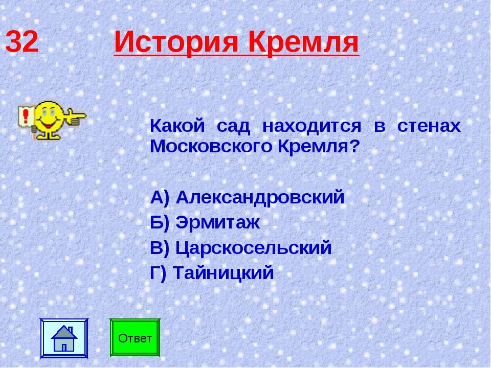 32 История Кремля Какой сад находится в стенах Московского Кремля? А) Алексан...