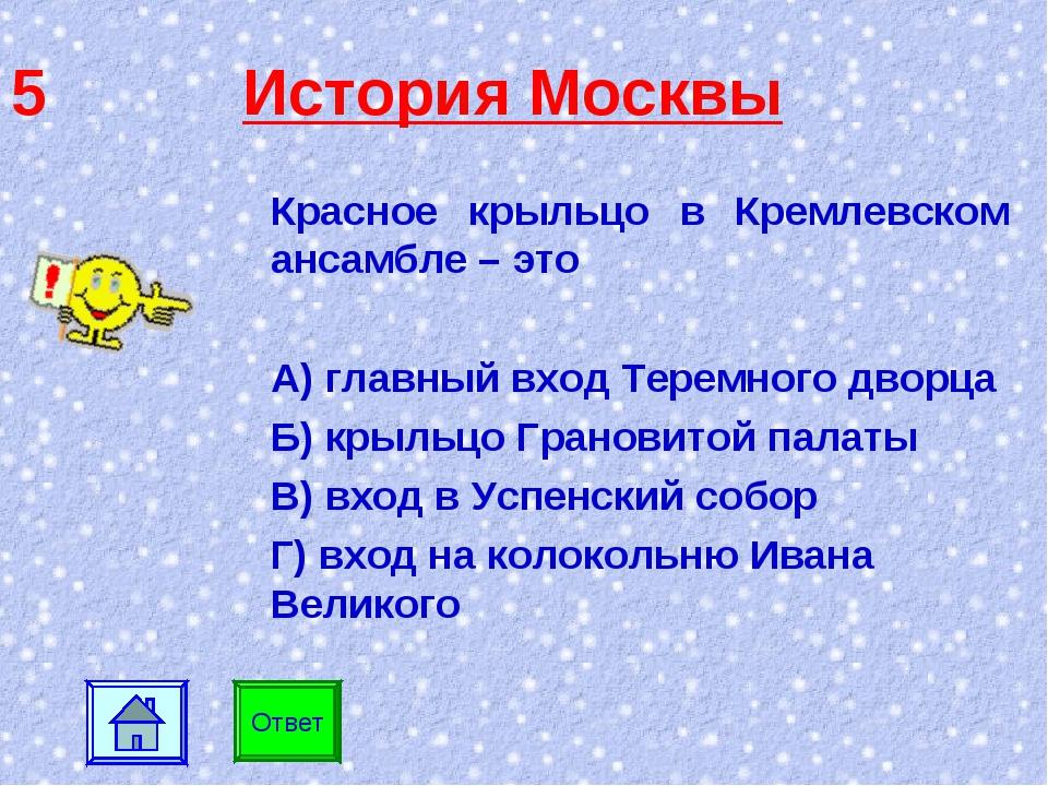 5 История Москвы Красное крыльцо в Кремлевском ансамбле – это А) главный вход...