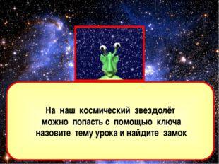 На наш космический звездолёт можно попасть с помощью ключа назовите тему урок