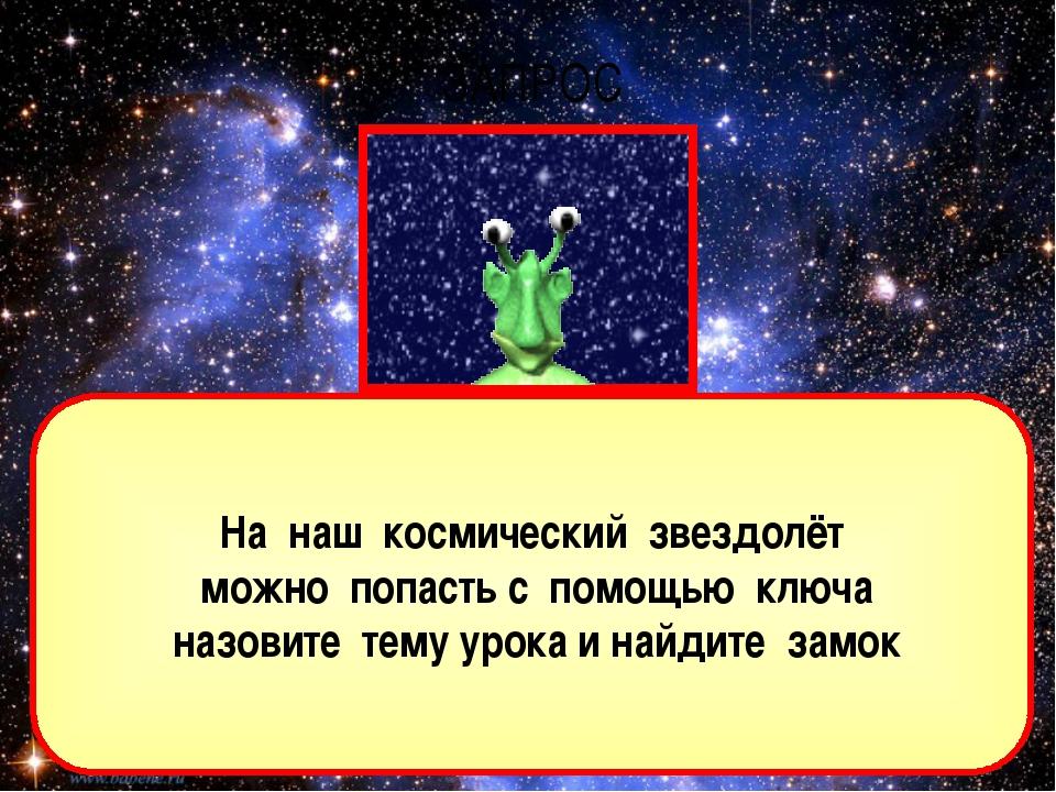 На наш космический звездолёт можно попасть с помощью ключа назовите тему урок...