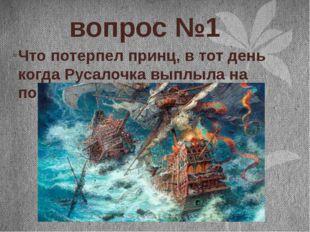 вопрос №1 Что потерпел принц, в тот день когда Русалочка выплыла на поверхно