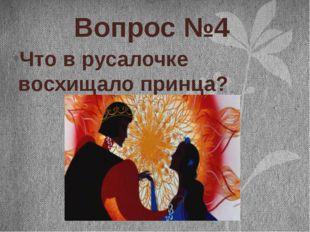 Вопрос №4 Что в русалочке восхищало принца?