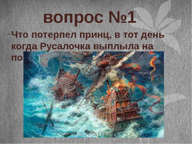 вопрос №1 Что потерпел принц, в тот день когда Русалочка выплыла на поверхно...