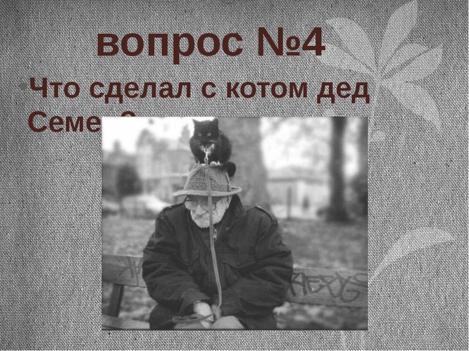 вопрос №4 Что сделал с котом дед Семен?