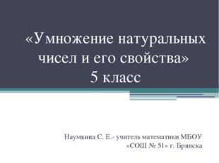 «Умножение натуральных чисел и его свойства» 5 класс Наумкина С. Е.- учитель