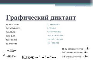 Графический диктант 1) 48•2•5=480 2) 25•63•4=6300 3) 0•32=32 4) 73•1=73 5) 34