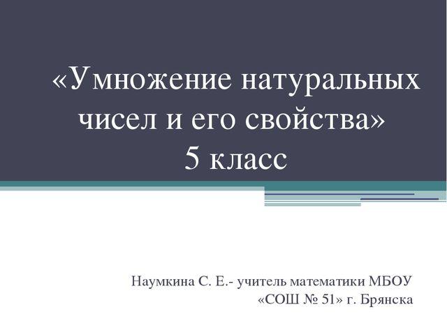 «Умножение натуральных чисел и его свойства» 5 класс Наумкина С. Е.- учитель...