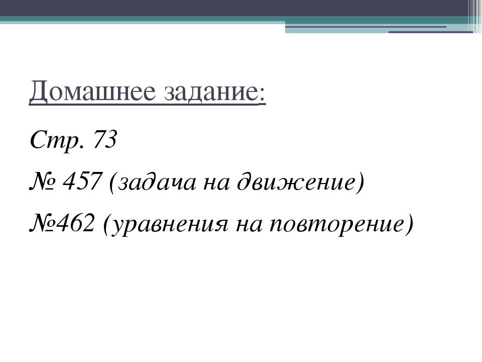Домашнее задание: Стр. 73 № 457 (задача на движение) №462 (уравнения на повто...