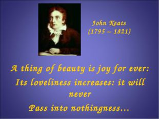 John Keats (1795 – 1821) A thing of beauty is joy for ever: Its loveliness in