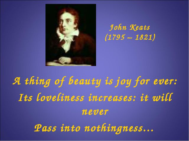 John Keats (1795 – 1821) A thing of beauty is joy for ever: Its loveliness in...
