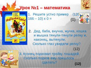 Урок №1 – математика 1. Решите устно пример (120 + 166 – 10) х 0 = (0) Дед, б