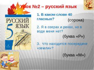 Урок №2 – русский язык 1. В каком слове 40 гласных? (сорока) 2. Я в озерах и