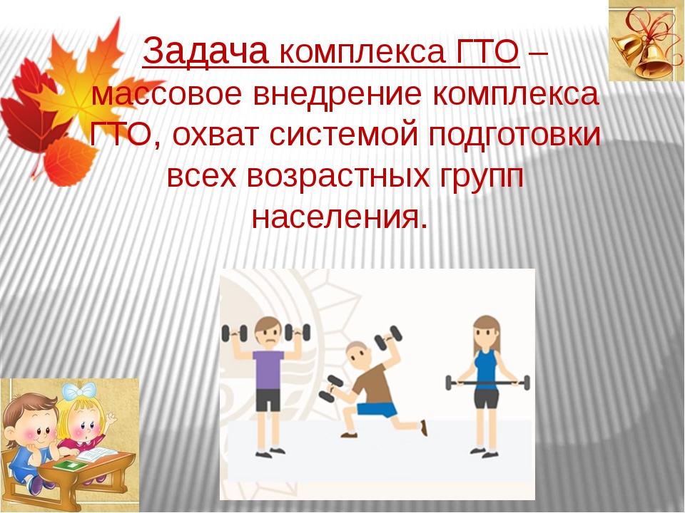 Задача комплекса ГТО – массовое внедрение комплекса ГТО, охват системой подго...