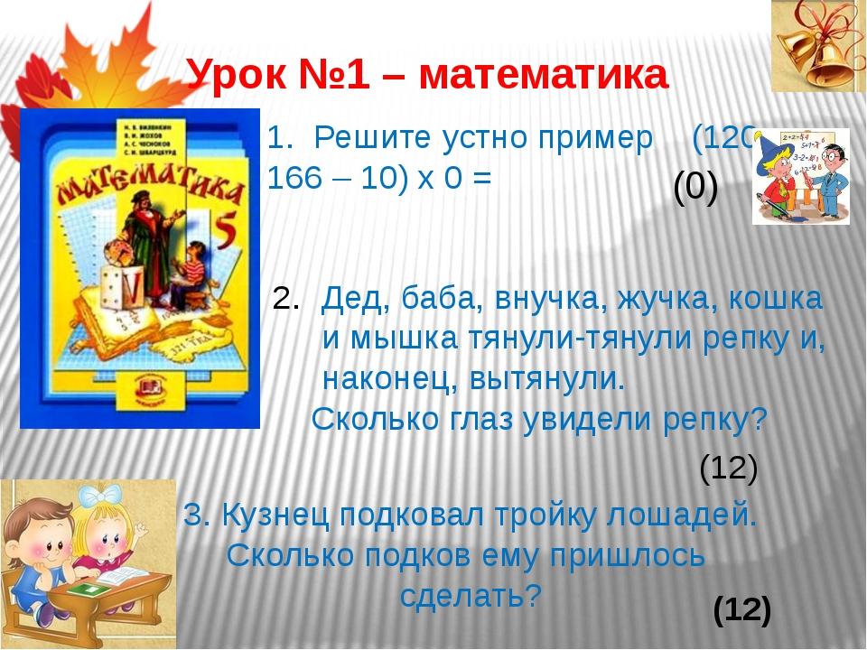 Урок №1 – математика 1. Решите устно пример (120 + 166 – 10) х 0 = (0) Дед, б...