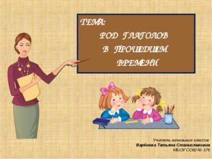 ТЕМА: РОД ГЛАГОЛОВ В ПРОШЕДШЕМ ВРЕМЕНИ Учитель начальных классов Варёнова Тат