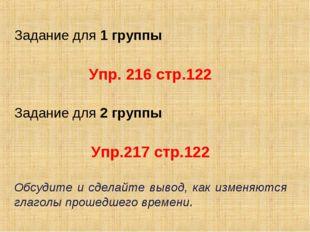 Задание для 1 группы  Упр. 216 стр.122  Задание для 2 группы Упр.217 стр.12