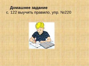 Домашнее задание с. 122 выучить правило, упр. №220