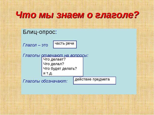 Что мы знаем о глаголе? Блиц-опрос: Глагол – это Глаголы отвечают на вопросы:...