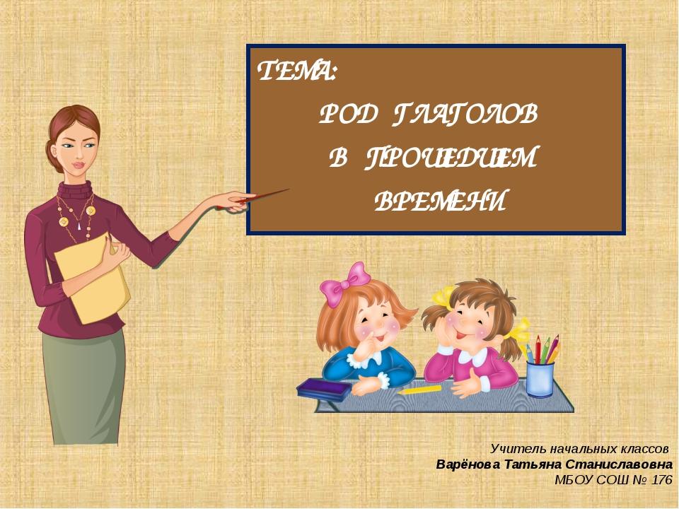 ТЕМА: РОД ГЛАГОЛОВ В ПРОШЕДШЕМ ВРЕМЕНИ Учитель начальных классов Варёнова Тат...