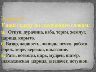 Задание 5. Узнай сказку по следующим словам: а. Откуп, дурачина, изба, терем,
