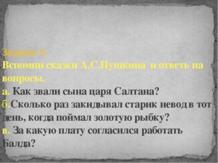 Задание 6. Вспомни сказки А.С.Пушкина и ответь на вопросы. а. Как звали сына