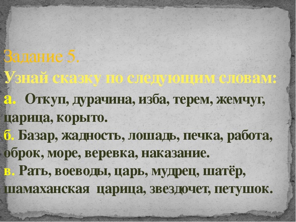 Задание 5. Узнай сказку по следующим словам: а. Откуп, дурачина, изба, терем,...
