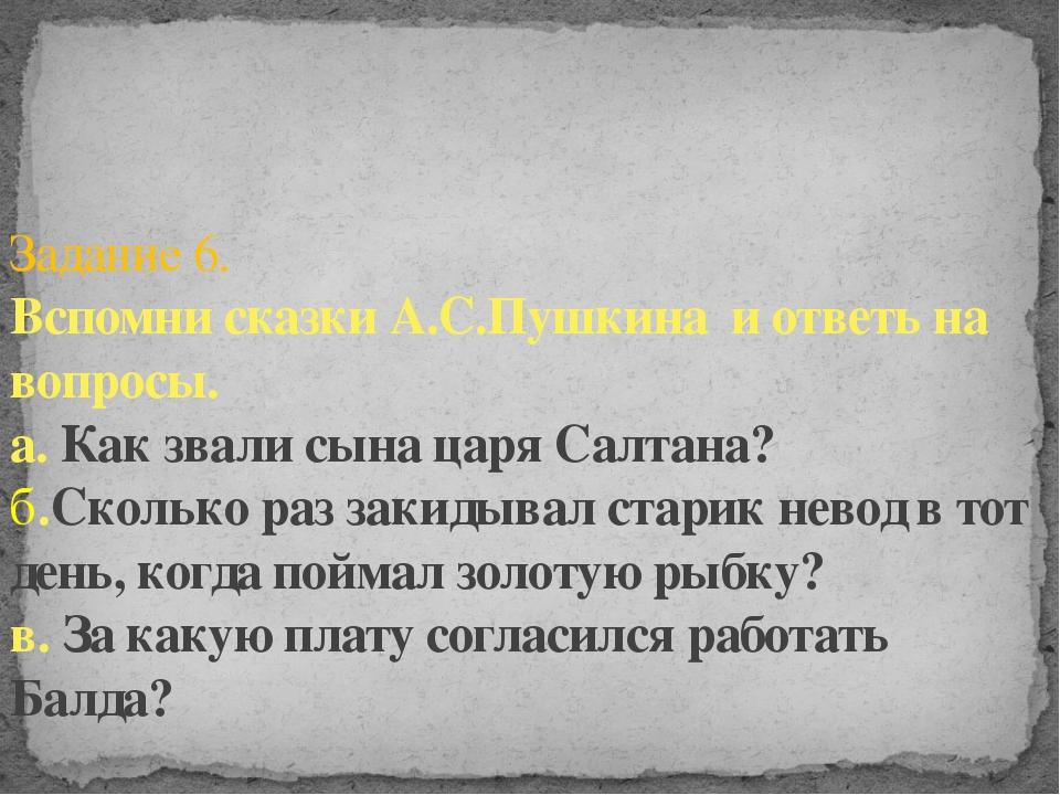 Задание 6. Вспомни сказки А.С.Пушкина и ответь на вопросы. а. Как звали сына...