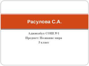 Аджикабул СОШ №1 Предмет: Познание мира 5 класс Расулова С.А.