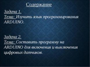 Содержание Задача 1. Тема: Изучить язык программирования ARDUINO. Задача 2. Т