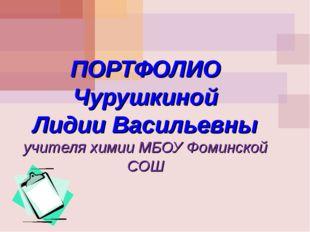 ПОРТФОЛИО Чурушкиной Лидии Васильевны учителя химии МБОУ Фоминской СОШ МОУ С