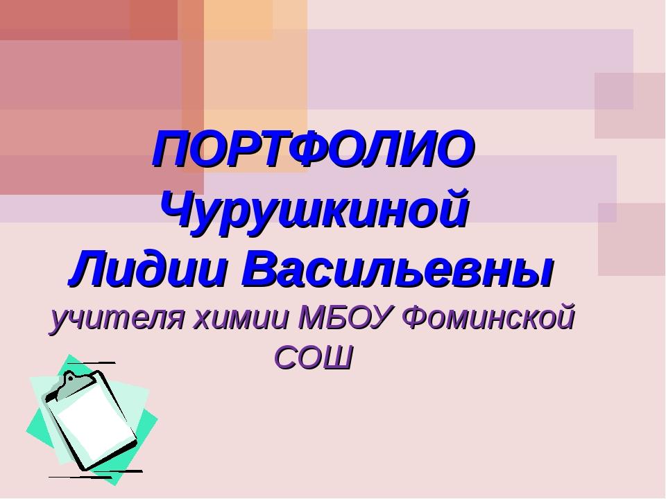 ПОРТФОЛИО Чурушкиной Лидии Васильевны учителя химии МБОУ Фоминской СОШ МОУ С...