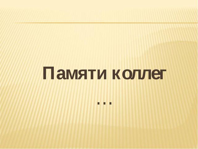 Памяти коллег …