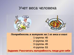 Учет веса человека Потребность в калориях на 1 кг веса в ккал: 1 группа- 40 2