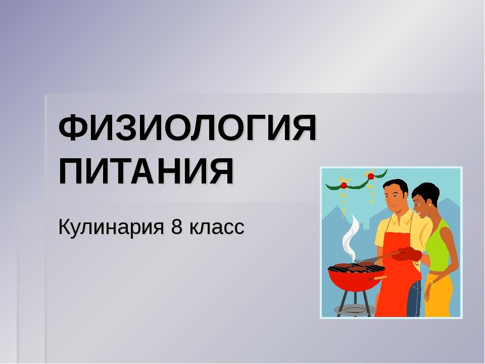ФИЗИОЛОГИЯ ПИТАНИЯ Кулинария 8 класс