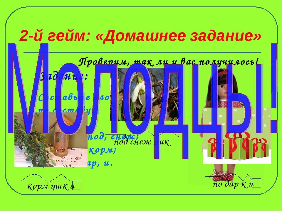 2-й гейм: «Домашнее задание» Задание: Составьте слова и разберите по составу....