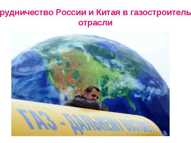 Сотрудничество России и Китая в газостроительной отрасли