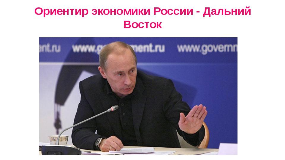 Ориентир экономики России - Дальний Восток