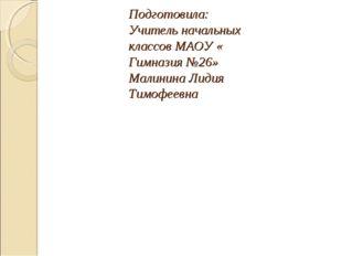 Подготовила: Учитель начальных классов МАОУ « Гимназия №26» Малинина Лидия Ти