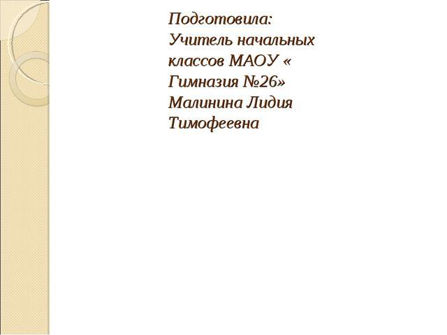 Подготовила: Учитель начальных классов МАОУ « Гимназия №26» Малинина Лидия Ти...