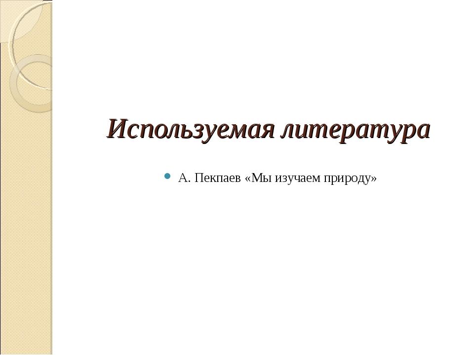 Используемая литература А. Пекпаев «Мы изучаем природу»