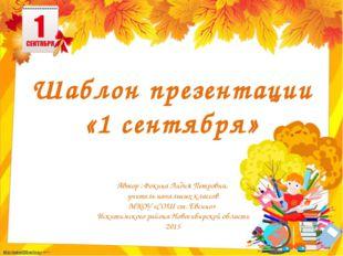 Шаблон презентации «1 сентября» Автор : Фокина Лидия Петровна, учитель началь