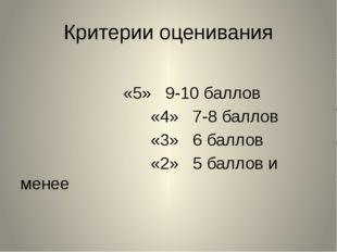 Критерии оценивания «5» 9-10 баллов «4» 7-8 баллов «3» 6 баллов «2» 5 баллов