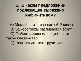 1. В каком предложении подлежащее выражено инфинитивом? A)Москва – сто