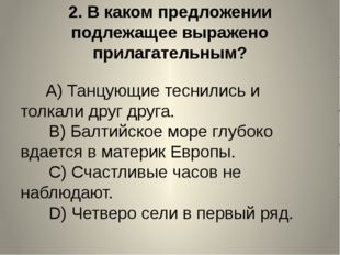 2.В каком предложении подлежащее выражено прилагательным? A)Танцующие