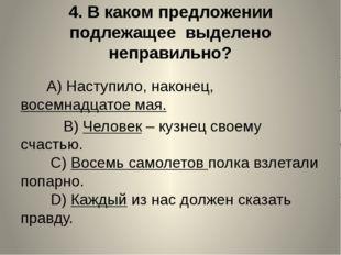 4.В каком предложении подлежащее выделено неправильно?  A)Наступило,