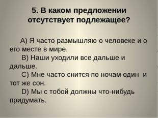 5.В каком предложении отсутствует подлежащее? A)Я часто размышляю о ч