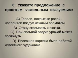6. Укажите предложение с простым глагольным сказуемым: A)Тополи, покрытые ро