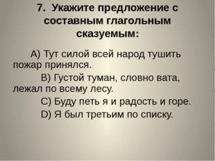 7. Укажите предложение с составным глагольным сказуемым:  A)Тут силой